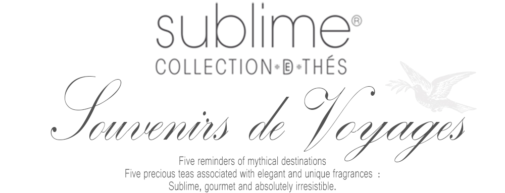 Sublime Tea Collection : Five reminders of mythical destinations. Five precious teas associated with elegant and unique fragrances :Sublime, gourmet and absolutely irresistible.